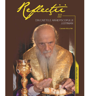 """A apărut """"Reflecţii III – Din caietele Arhiepiscopului Justinian. Caietele 193 şi 194"""""""